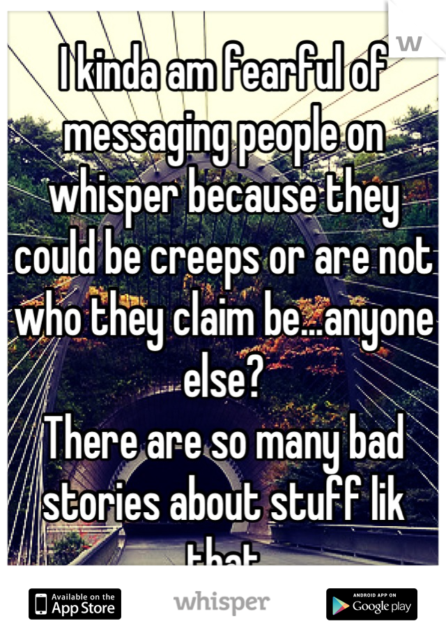 I kinda am fearful of messaging people on whisper because they could be creeps or are not who they claim be...anyone else? There are so many bad stories about stuff lik that