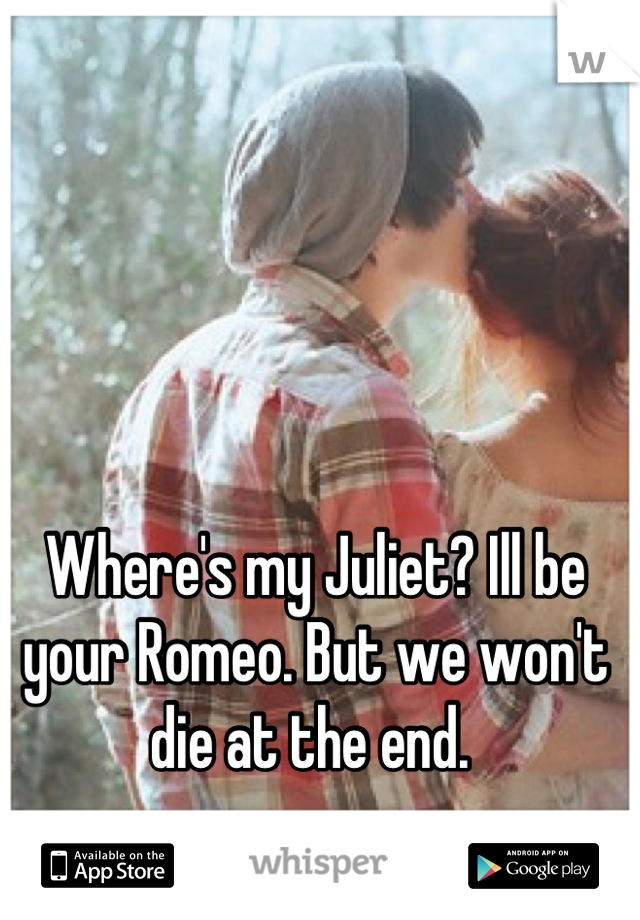 Where's my Juliet? Ill be your Romeo. But we won't die at the end.