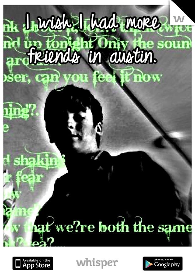 I wish I had more friends in austin.