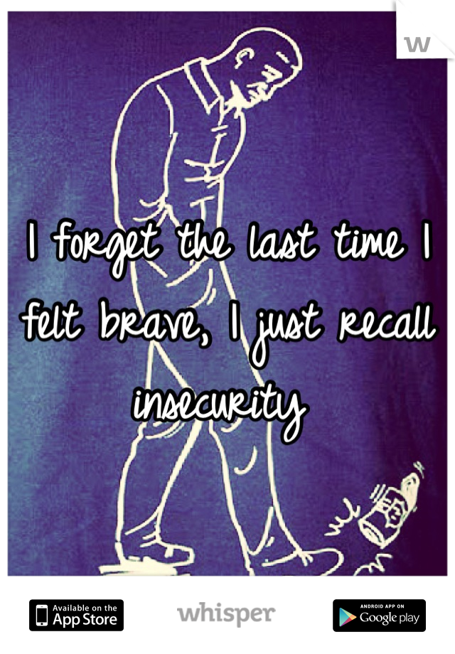 I forget the last time I felt brave, I just recall insecurity