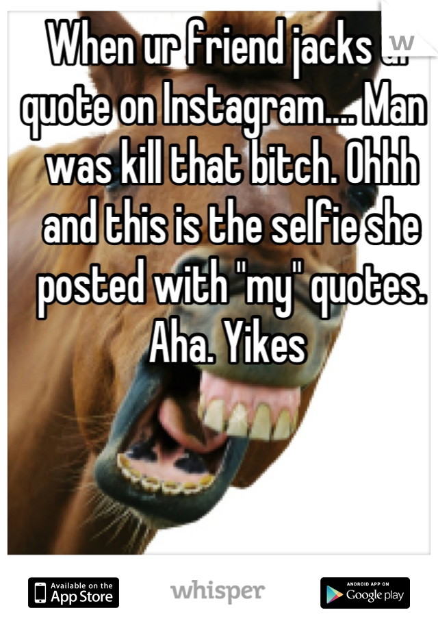 "When ur friend jacks ur quote on Instagram.... Man I was kill that bitch. Ohhh and this is the selfie she posted with ""my"" quotes. Aha. Yikes"