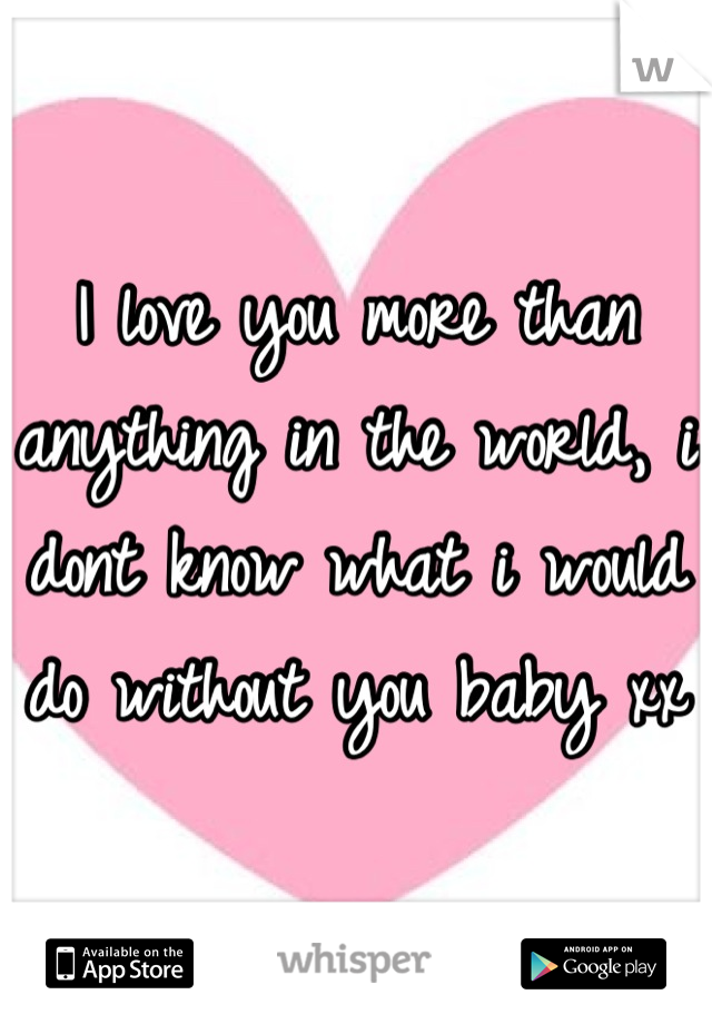 I love you more than anything in the world, i dont know what i would do without you baby xx