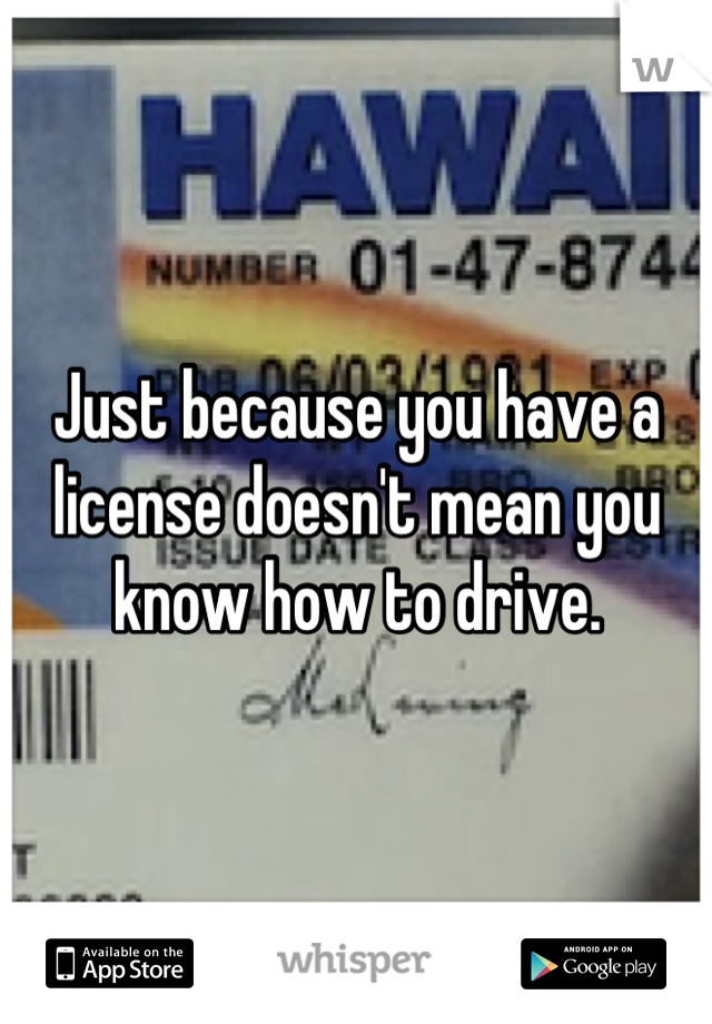Just because you have a license doesn't mean you know how to drive.