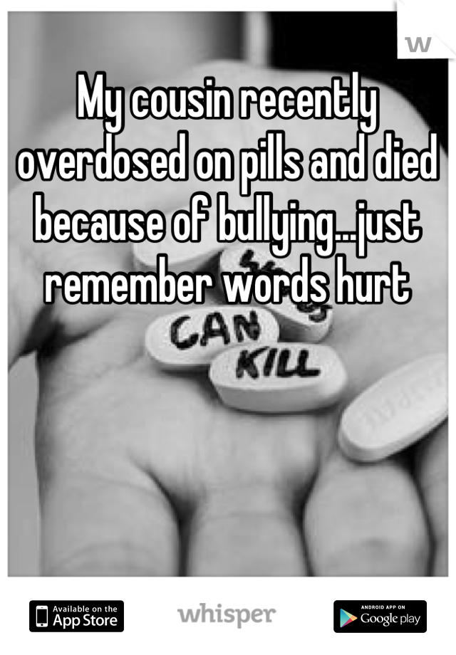 My cousin recently overdosed on pills and died because of bullying...just remember words hurt