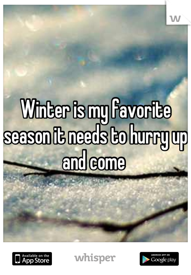 Winter is my favorite season it needs to hurry up and come