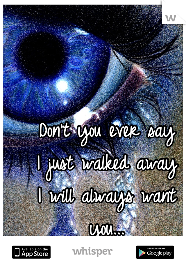Don't you ever say  I just walked away  I will always want you...