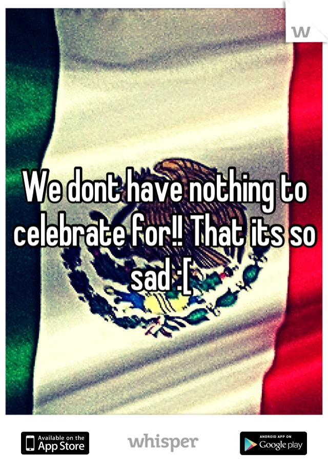 We dont have nothing to celebrate for!! That its so sad :[