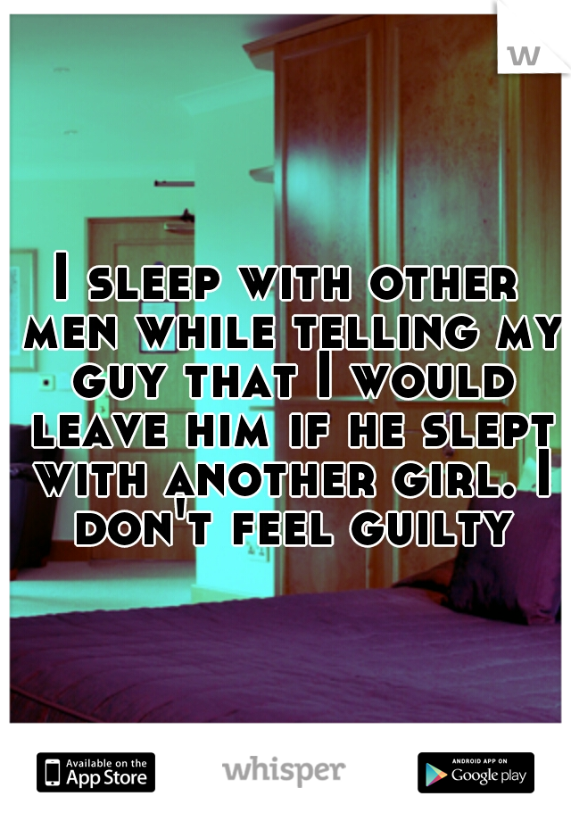 I sleep with other men while telling my guy that I would leave him if he slept with another girl. I don't feel guilty