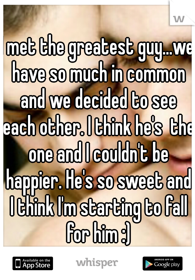 I met the greatest guy...we have so much in common and we decided to see each other. I think he's  the one and I couldn't be happier. He's so sweet and I think I'm starting to fall for him :)