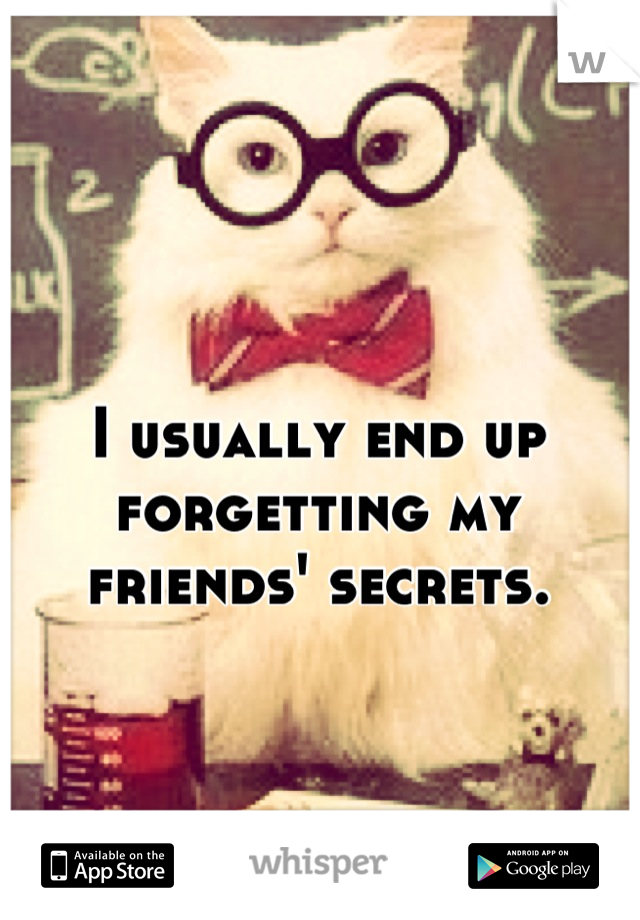 I usually end up forgetting my friends' secrets.