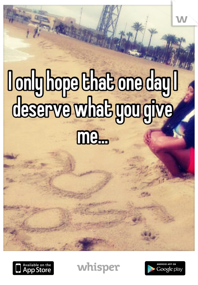 I only hope that one day I deserve what you give me...
