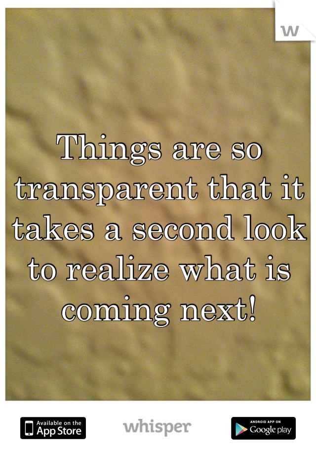 Things are so transparent that it takes a second look to realize what is coming next!