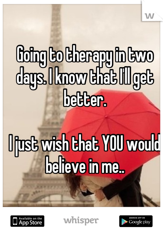 Going to therapy in two days. I know that I'll get better.   I just wish that YOU would believe in me..