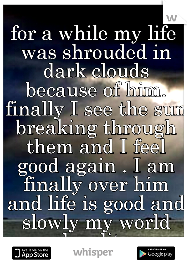 for a while my life was shrouded in dark clouds because of him. finally I see the sun breaking through them and I feel good again . I am finally over him and life is good and slowly my world has lite