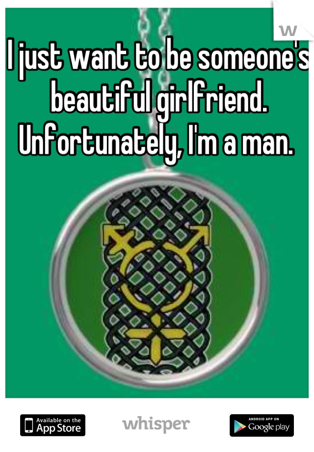 I just want to be someone's beautiful girlfriend. Unfortunately, I'm a man.