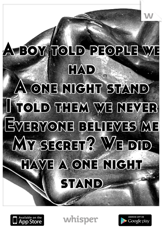 A boy told people we had A one night stand I told them we never  Everyone believes me My secret? We did have a one night stand