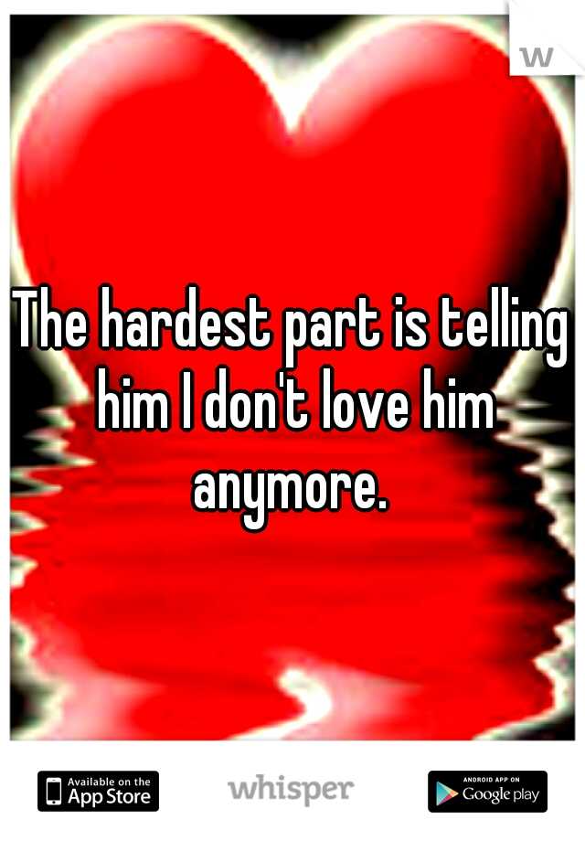 The hardest part is telling him I don't love him anymore.