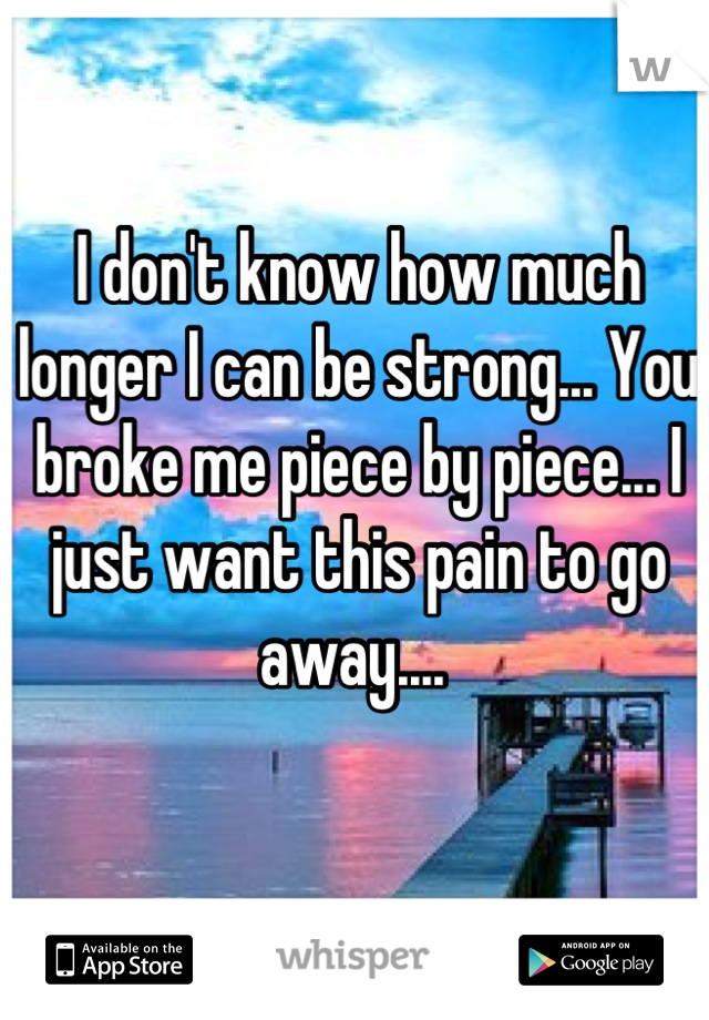 I don't know how much longer I can be strong... You broke me piece by piece... I just want this pain to go away....