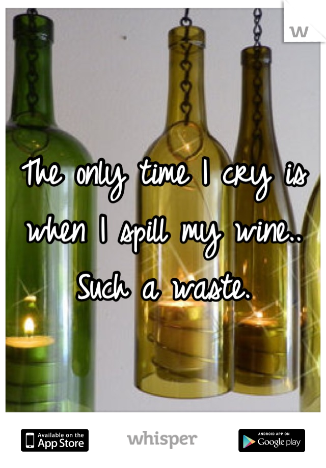 The only time I cry is when I spill my wine.. Such a waste.