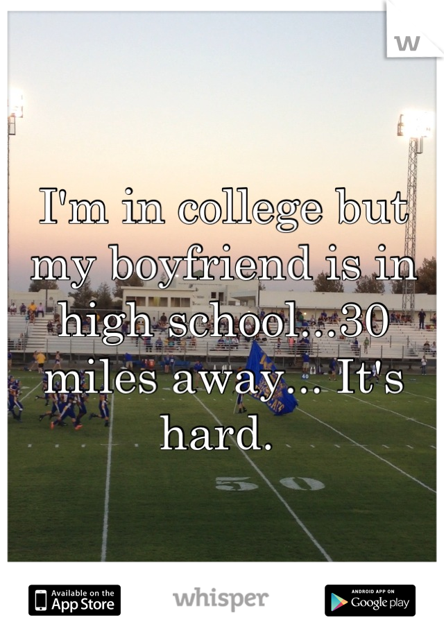 I'm in college but my boyfriend is in high school...30 miles away... It's hard.