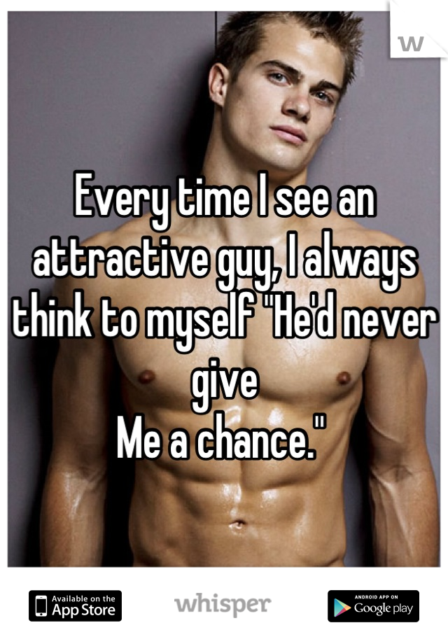 "Every time I see an attractive guy, I always think to myself ""He'd never give  Me a chance."""