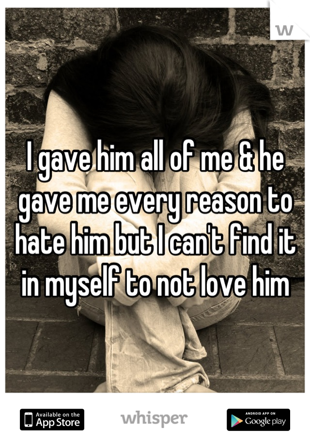 I gave him all of me & he gave me every reason to hate him but I can't find it in myself to not love him