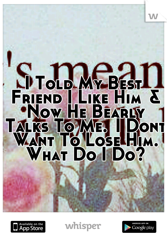 I Told My Best Friend I Like Him & Now He Bearly Talks To Me. I Dont Want To Lose Him. What Do I Do?