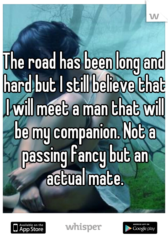 The road has been long and hard but I still believe that I will meet a man that will be my companion. Not a passing fancy but an actual mate.