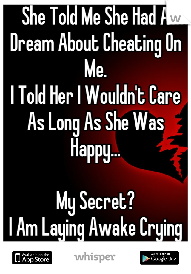 She Told Me She Had A Dream About Cheating On Me. I Told Her I Wouldn't Care As Long As She Was Happy...  My Secret? I Am Laying Awake Crying My Eyes Out.