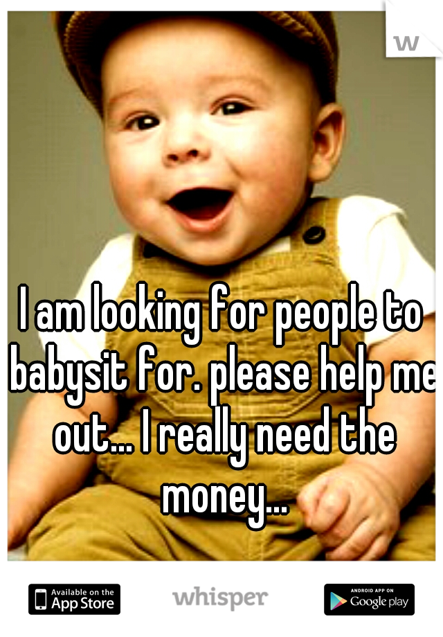 I am looking for people to babysit for. please help me out... I really need the money...