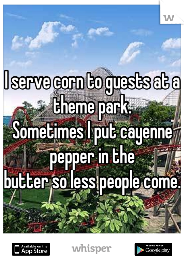 I serve corn to guests at a theme park.  Sometimes I put cayenne pepper in the  butter so less people come.