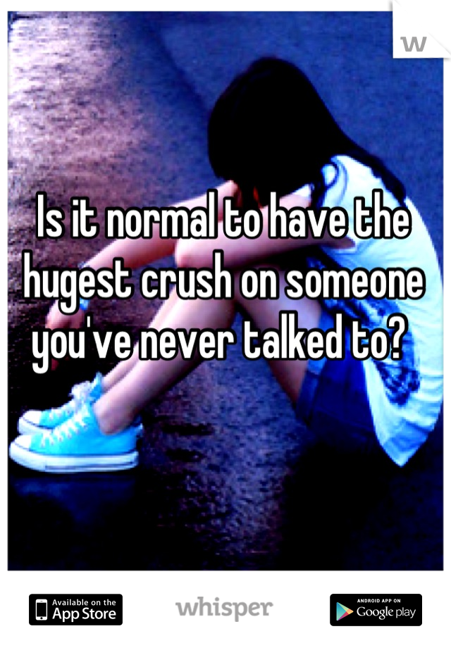 Is it normal to have the hugest crush on someone you've never talked to?