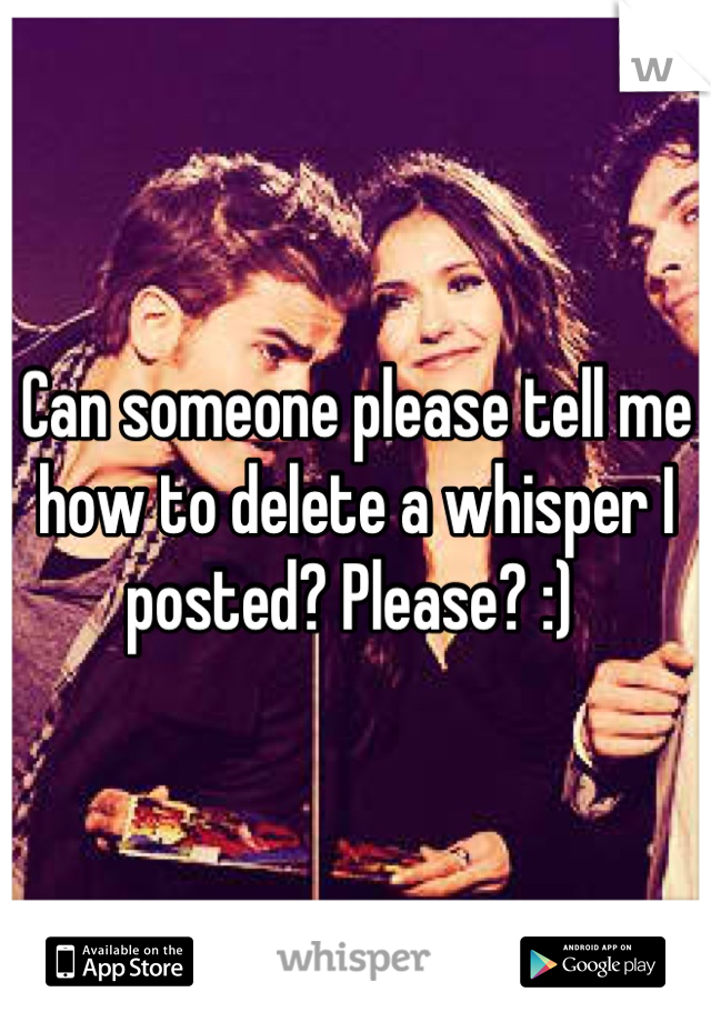 Can someone please tell me how to delete a whisper I posted? Please? :)