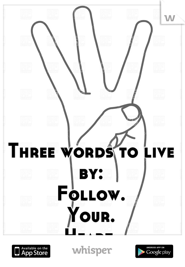 Three words to live by: Follow. Your. Heart.