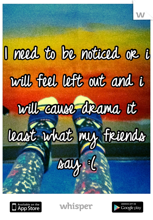 I need to be noticed or i will feel left out and i will cause drama it least what my friends say :(