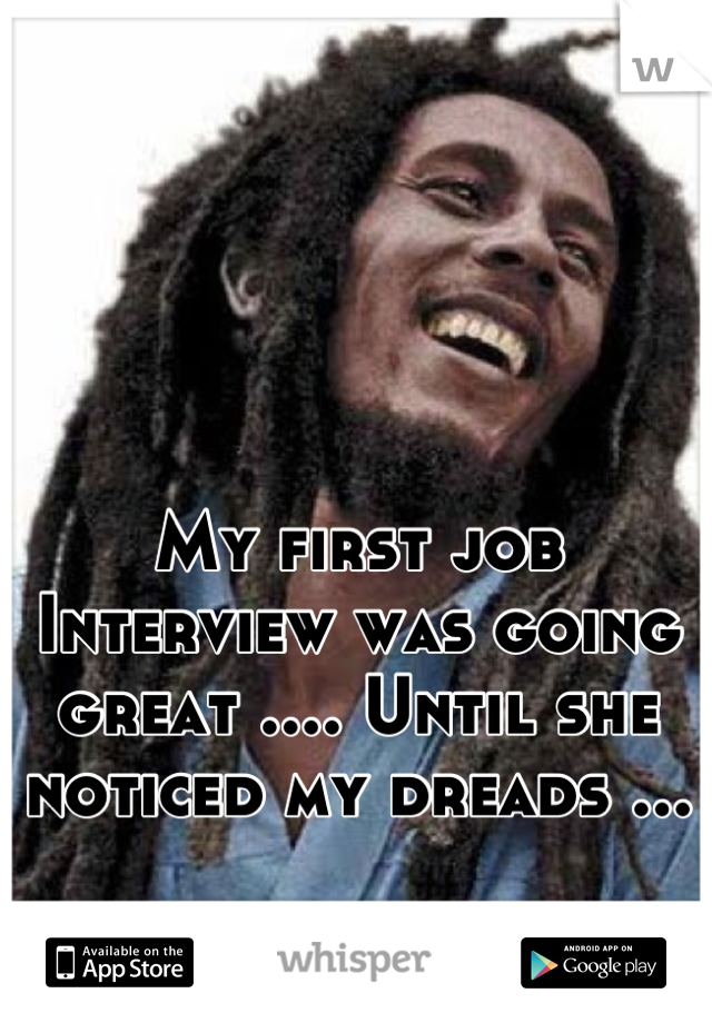 My first job Interview was going great .... Until she noticed my dreads ...