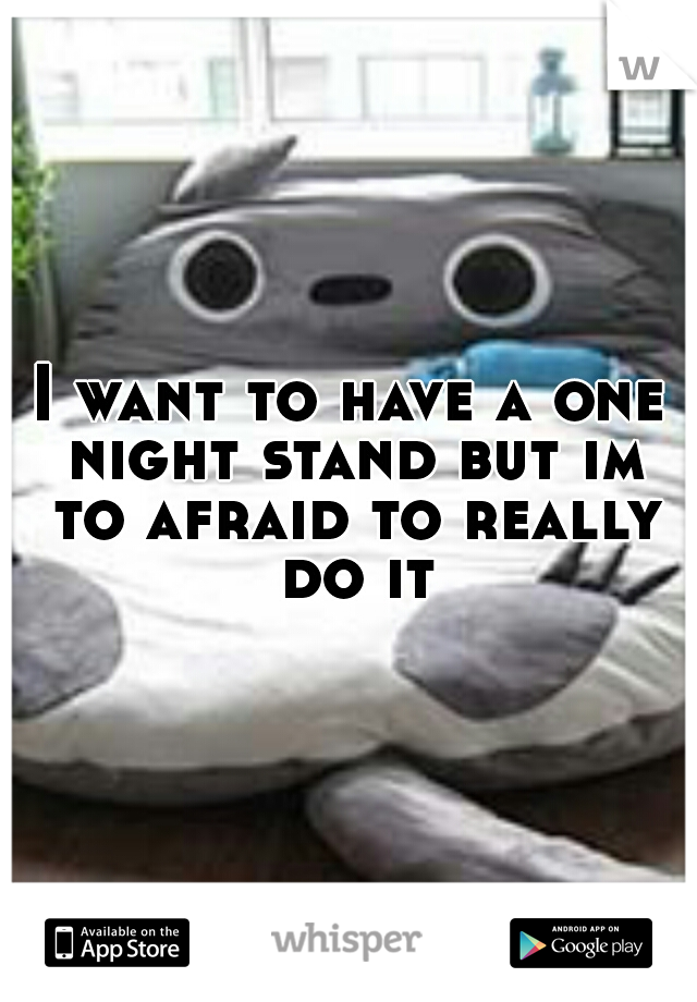 I want to have a one night stand but im to afraid to really do it