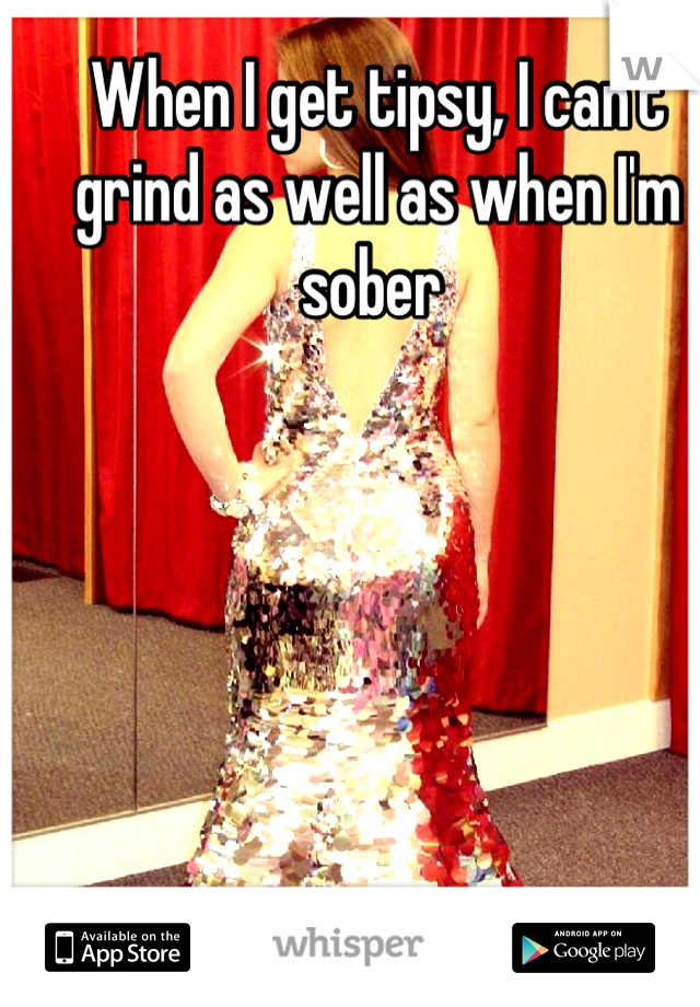 When I get tipsy, I can't grind as well as when I'm sober
