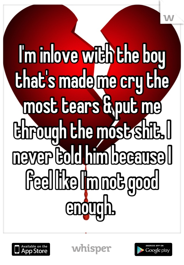 I'm inlove with the boy that's made me cry the most tears & put me through the most shit. I never told him because I feel like I'm not good enough.