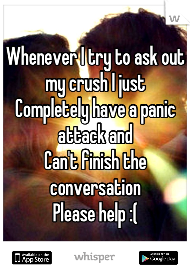 Whenever I try to ask out my crush I just  Completely have a panic attack and Can't finish the conversation Please help :(