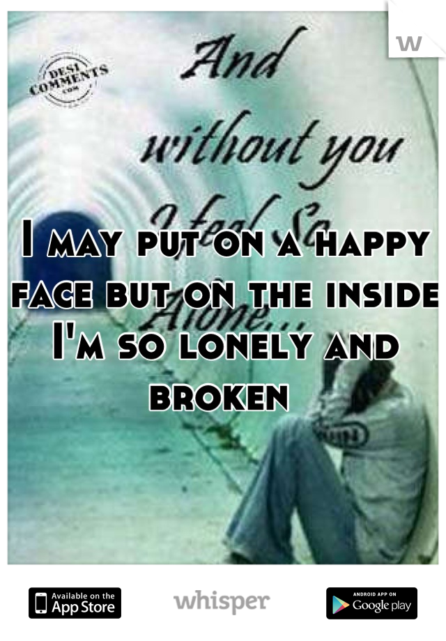 I may put on a happy face but on the inside I'm so lonely and broken