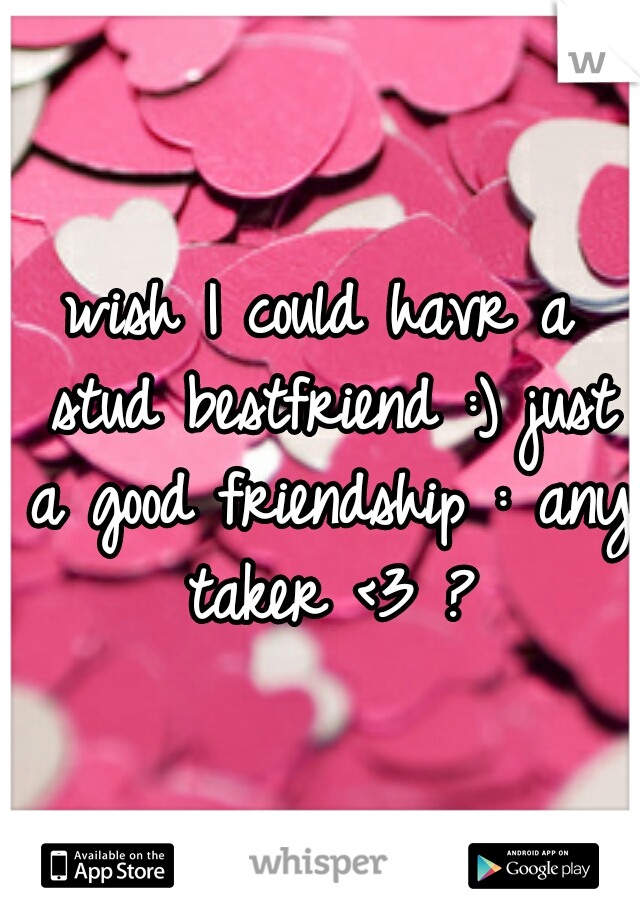 wish I could havr a stud bestfriend :) just a good friendship : any taker <3 ?