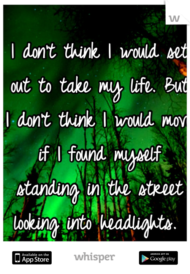 I don't think I would set out to take my life. But I don't think I would move if I found myself standing in the street looking into headlights.