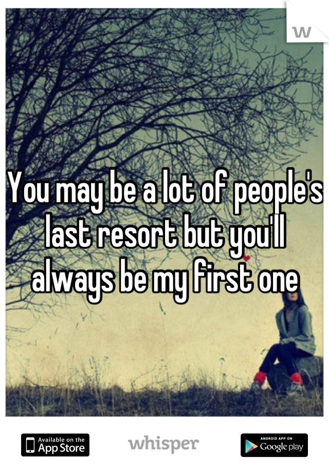 You may be a lot of people's last resort but you'll always be my first one