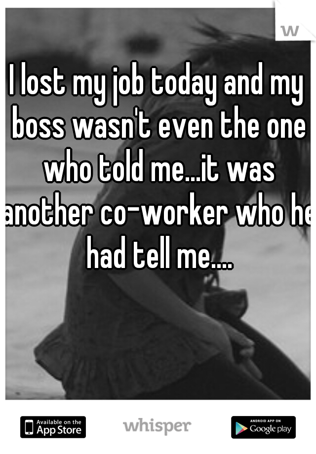 I lost my job today and my boss wasn't even the one who told me...it was another co-worker who he had tell me....