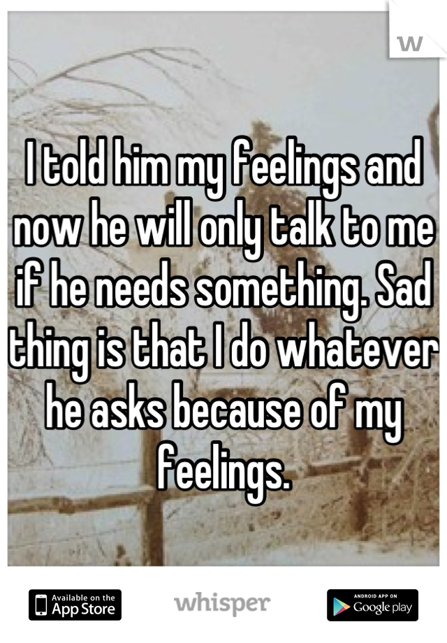 I told him my feelings and now he will only talk to me if he needs something. Sad thing is that I do whatever he asks because of my feelings.