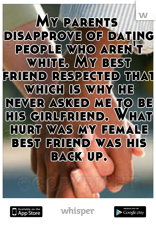 My parents disapprove of dating people who aren't white. My best friend respected that which is why he never asked me to be his girlfriend. What hurt was my female best friend was his back up.