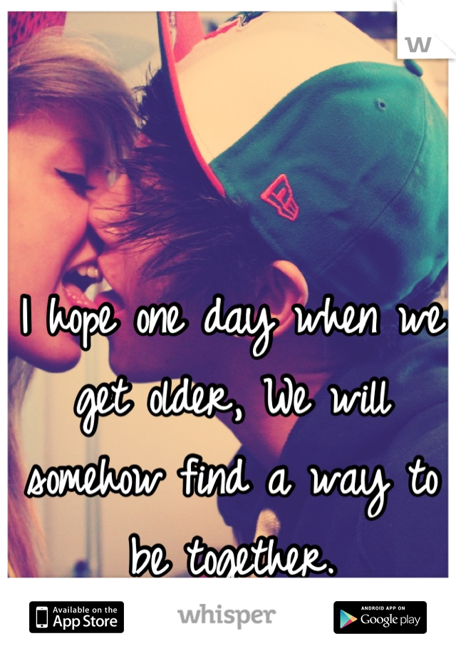 I hope one day when we get older, We will somehow find a way to be together.