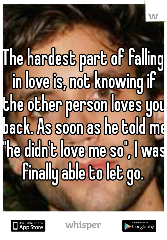 """The hardest part of falling in love is, not knowing if the other person loves you back. As soon as he told me """"he didn't love me so"""", I was finally able to let go."""