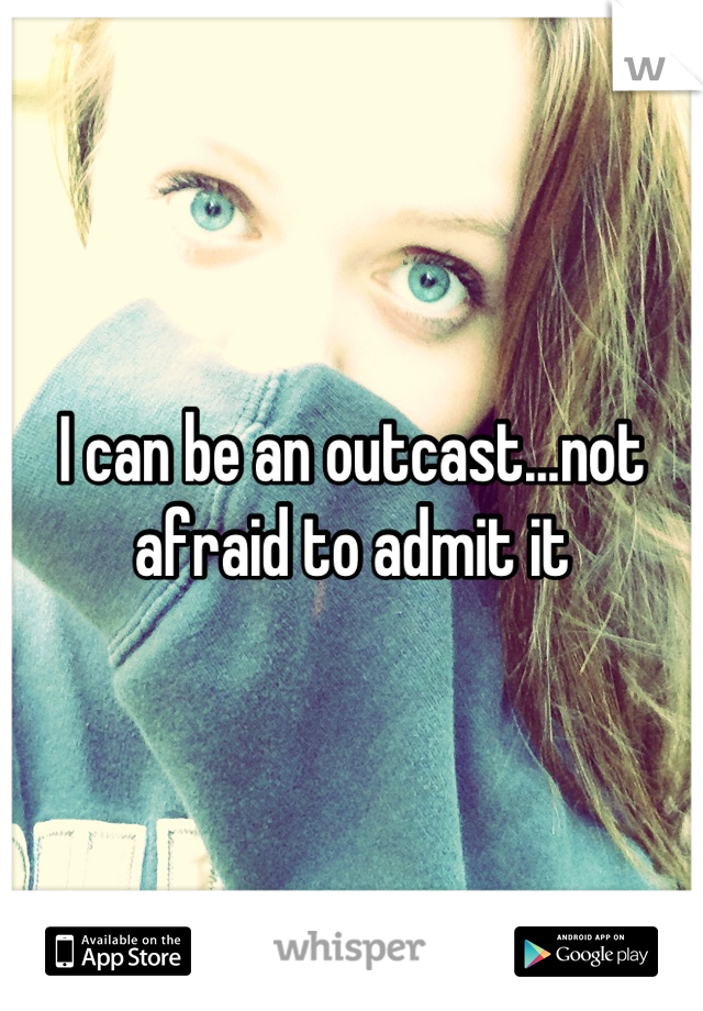 I can be an outcast...not afraid to admit it